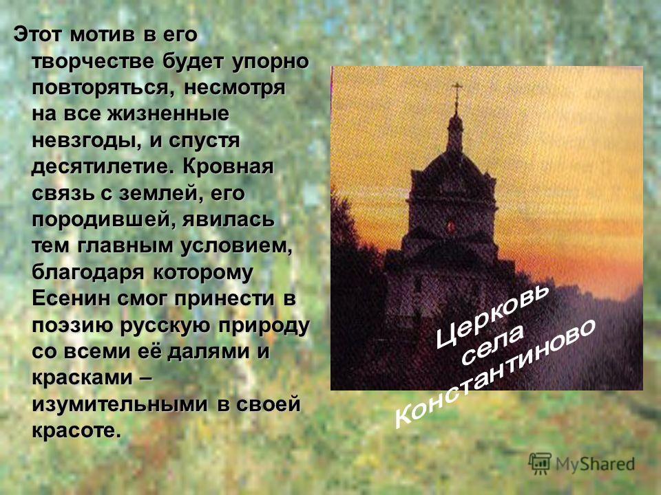 Этот мотив в его творчестве будет упорно повторяться, несмотря на все жизненные невзгоды, и спустя десятилетие. Кровная связь с землей, его породившей, явилась тем главным условием, благодаря которому Есенин смог принести в поэзию русскую природу со