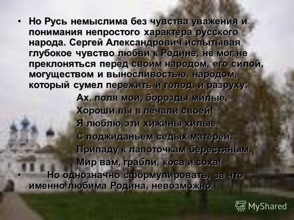 Но Русь немыслима без чувства уважения и понимания непростого характера русского народа. Сергей Александрович испытывая глубокое чувство любви к Родине, не мог не преклоняться перед своим народом, его силой, могуществом и выносливостью, народом, кото