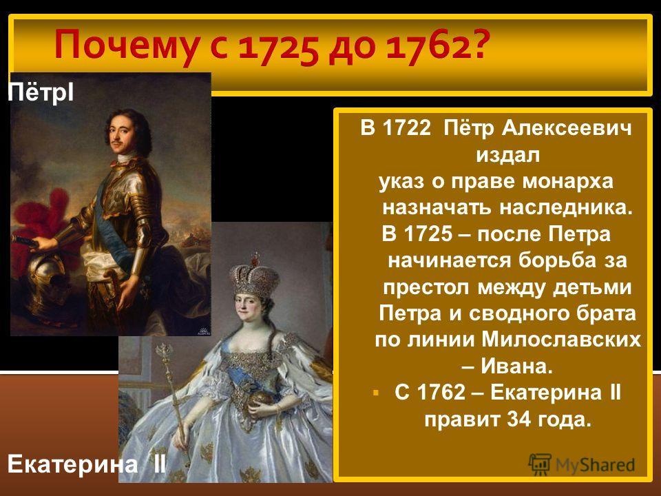 В 1722 Пётр Алексеевич издал указ о праве монарха назначать наследника. В 1725 – после Петра начинается борьба за престол между детьми Петра и сводного брата по линии Милославских – Ивана. С 1762 – Екатерина II правит 34 года. Екатерина II ПётрI