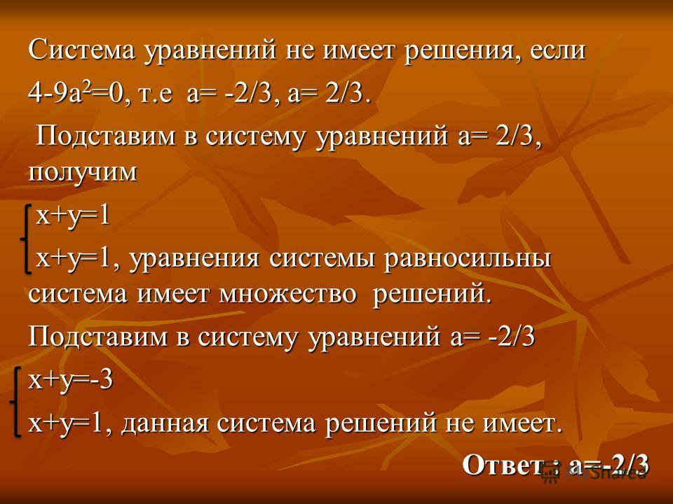 Система уравнений не имеет решения, если 4-9а 2 =0, т.е а= -2/3, а= 2/3. Подставим в систему уравнений а= 2/3, получим Подставим в систему уравнений а= 2/3, получим х+у=1 х+у=1 х+у=1, уравнения системы равносильны система имеет множество решений. х+у