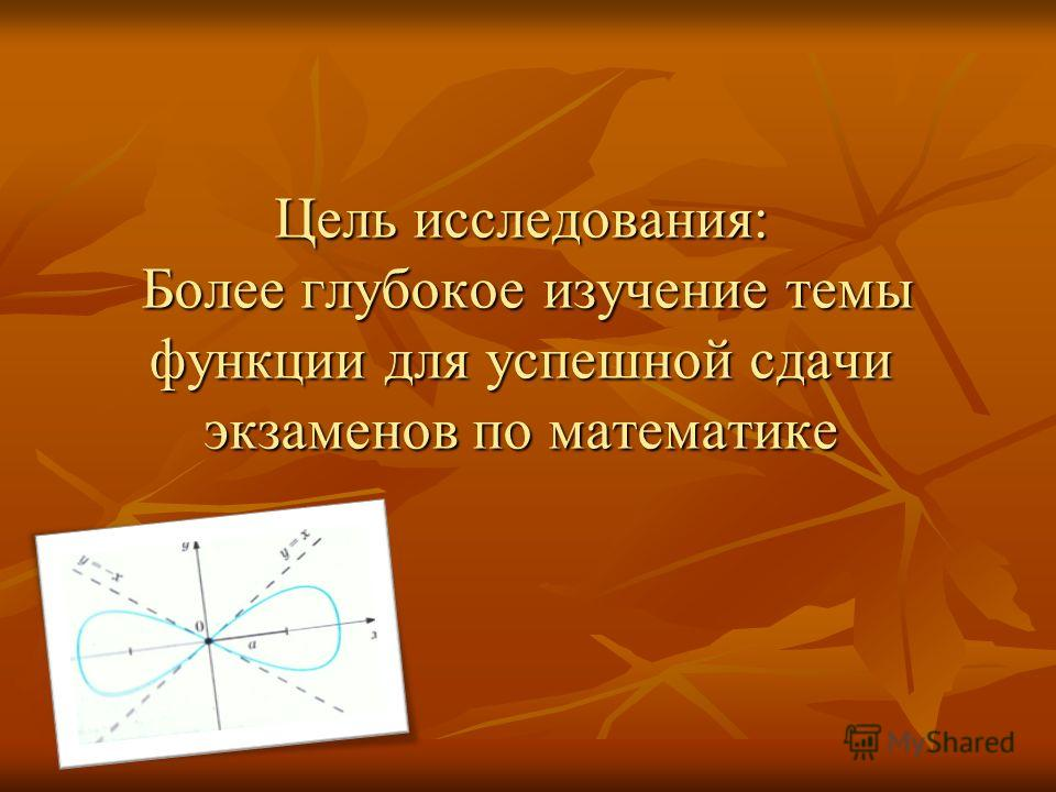 Цель исследования: Более глубокое изучение темы функции для успешной сдачи экзаменов по математике