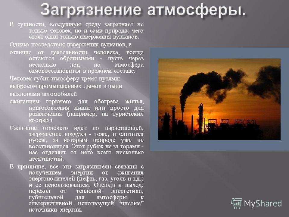 В сущности, воздушную среду загрязняет не только человек, но и сама природа : чего стоят одни только извержения вулканов. Однако последствия извержения вулканов, в отличие от деятельности человека, всегда остаются обратимыми - пусть через несколько л