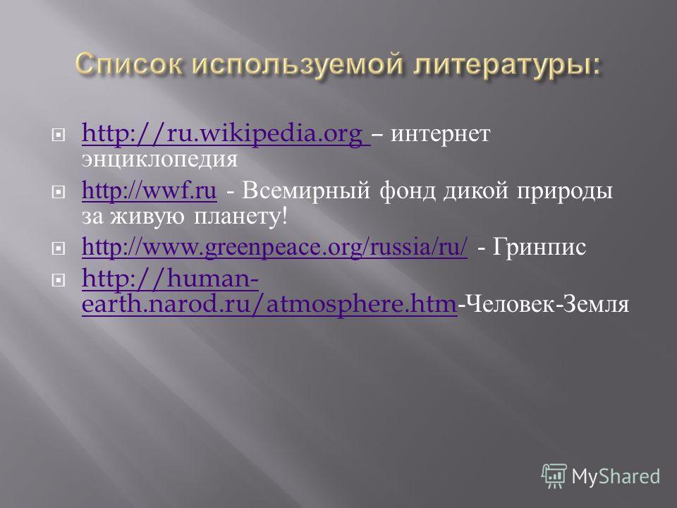http://ru.wikipedia.org – интернет энциклопедия http://ru.wikipedia.org http://wwf.ru - Всемирный фонд дикой природы за живую планету ! http://wwf.ru http://www.greenpeace.org/russia/ru/ - Гринпис http://www.greenpeace.org/russia/ru/ http://human- ea