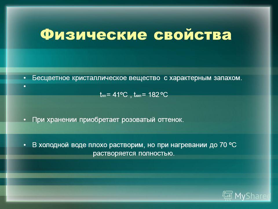 Физические свойства Бесцветное кристаллическое вещество с характерным запахом. t пл = 41ºС, t кип = 182 ºС При хранении приобретает розоватый оттенок. В холодной воде плохо растворим, но при нагревании до 70 ºС растворяется полностью.
