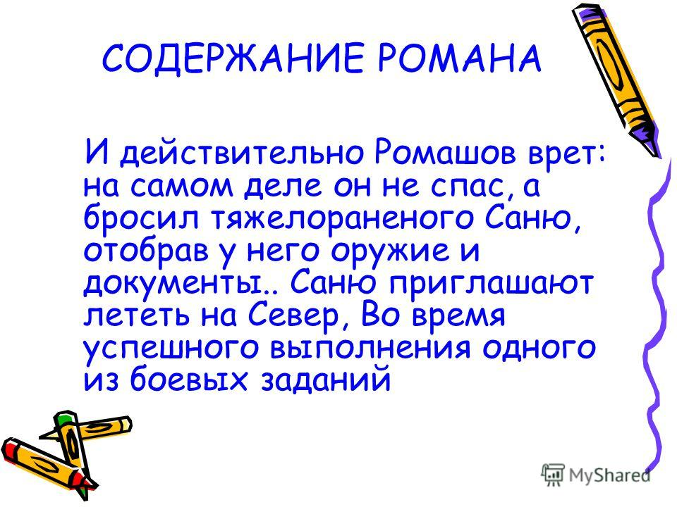 СОДЕРЖАНИЕ РОМАНА И действительно Ромашов врет: на самом деле он не спас, а бросил тяжелораненого Саню, отобрав у него оружие и документы.. Саню приглашают лететь на Север, Во время успешного выполнения одного из боевых заданий