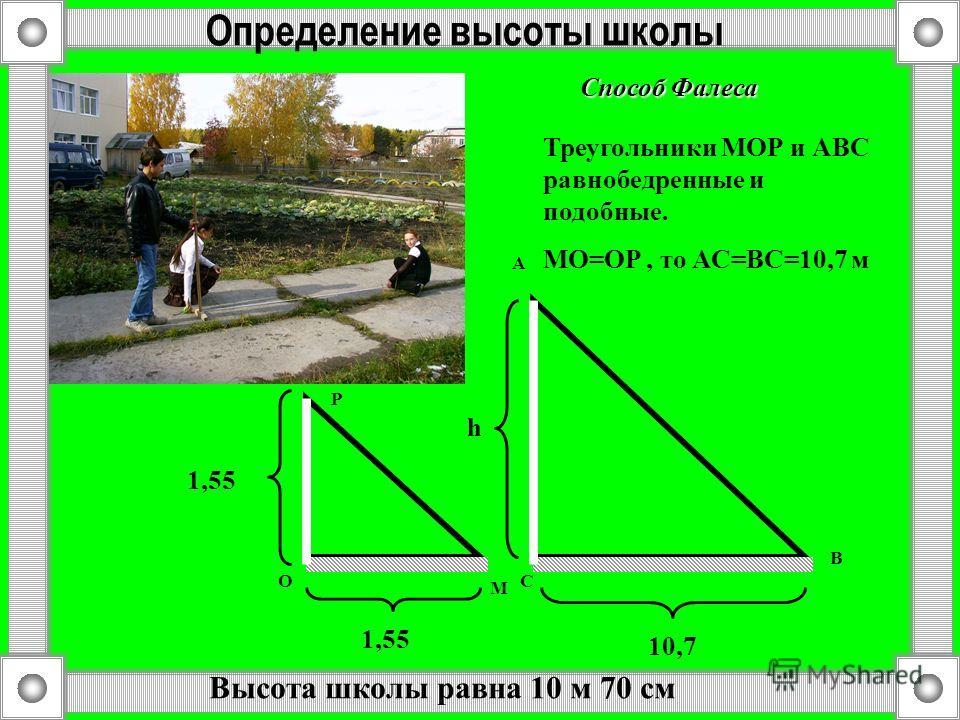 Определение высоты школы 1,55 10,7 h М O P A C B Треугольники МОР и АВС равнобедренные и подобные. MO=OP, то АС=ВС=10,7 м Способ Фалеса Высота школы равна 10 м 70 см