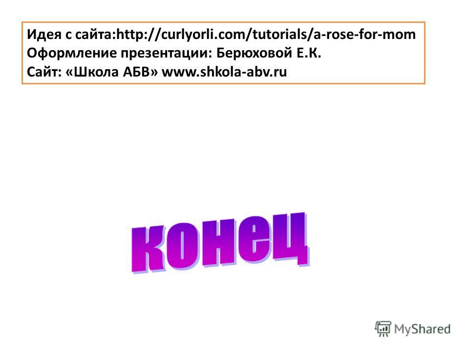 Идея с сайта:http://curlyorli.com/tutorials/a-rose-for-mom Оформление презентации: Берюховой Е.К. Сайт: «Школа АБВ» www.shkola-abv.ru