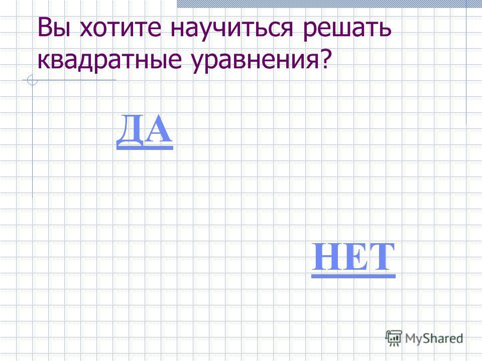Вы хотите научиться решать квадратные уравнения? ДАНЕТ