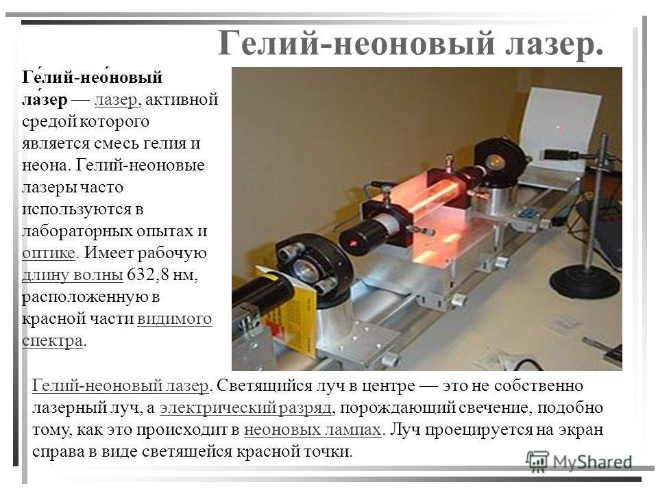 Гелий-неоновый лазер. Ге́лий-нео́новый ла́зер лазер, активной средой которого является смесь гелия и неона. Гелий-неоновые лазеры часто используются в лабораторных опытах и оптике. Имеет рабочую длину волны 632,8 нм, расположенную в красной части вид