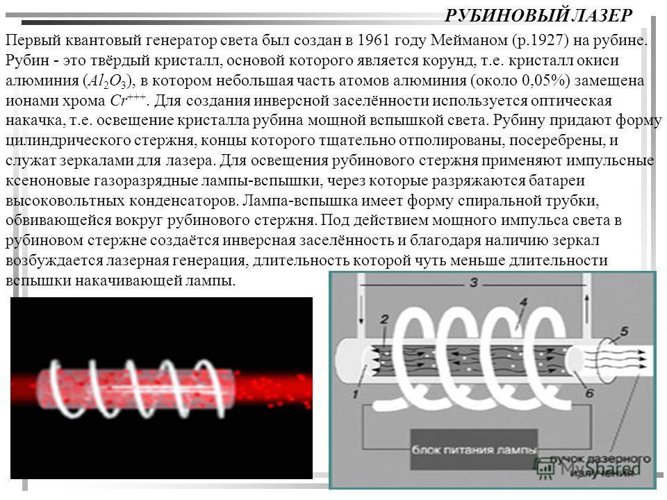 РУБИНОВЫЙ ЛАЗЕР Первый квантовый генератор света был создан в 1961 году Мейманом (р.1927) на рубине. Рубин - это твёрдый кристалл, основой которого является корунд, т.е. кристалл окиси алюминия (Al 2 O 3 ), в котором небольшая часть атомов алюминия (