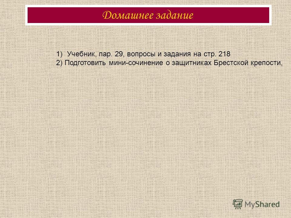 Домашнее задание 1)Учебник, пар. 29, вопросы и задания на стр. 218 2) Подготовить мини-сочинение о защитниках Брестской крепости,