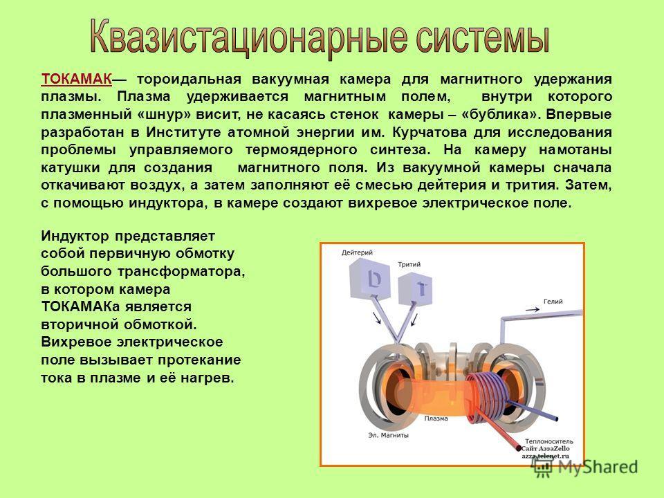 ТОКАМАК тороидальная вакуумная камера для магнитного удержания плазмы. Плазма удерживается магнитным полем, внутри которого плазменный «шнур» висит, не касаясь стенок камеры – «бублика». Впервые разработан в Институте атомной энергии им. Курчатова дл