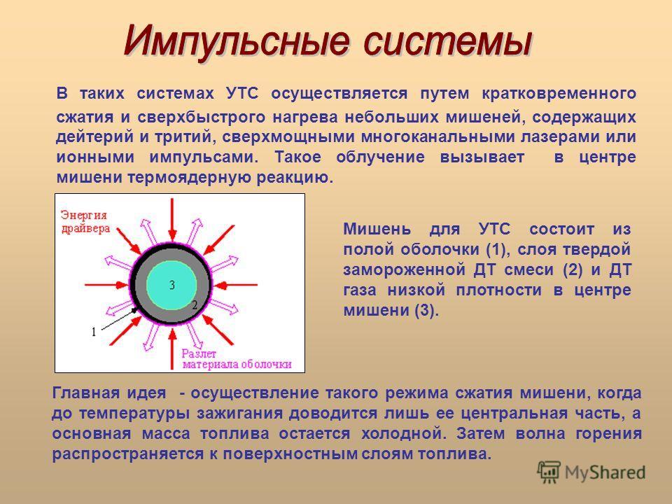 В таких системах УТС осуществляется путем кратковременного сжатия и сверхбыстрого нагрева небольших мишеней, содержащих дейтерий и тритий, сверхмощными многоканальными лазерами или ионными импульсами. Такое облучение вызывает в центре мишени термояде