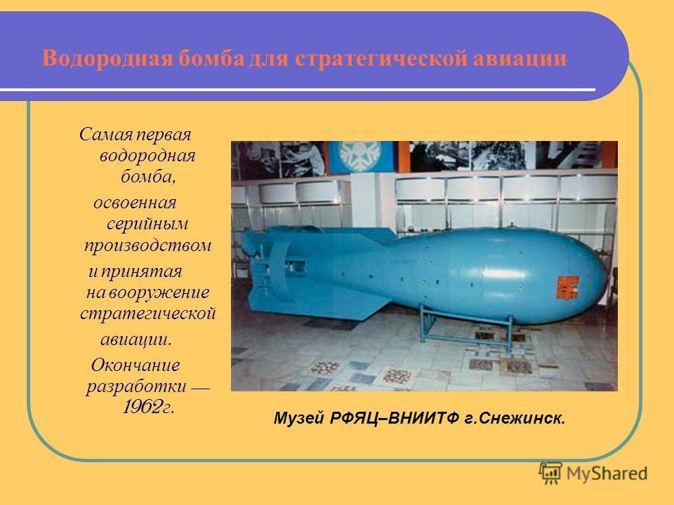 Водородная бомба для стратегической авиации Самая первая водородная бомба, освоенная серийным производством и принятая на вооружение стратегической авиации. Окончание разработки 1962 г. Музей РФЯЦ–ВНИИТФ г.Снежинск.