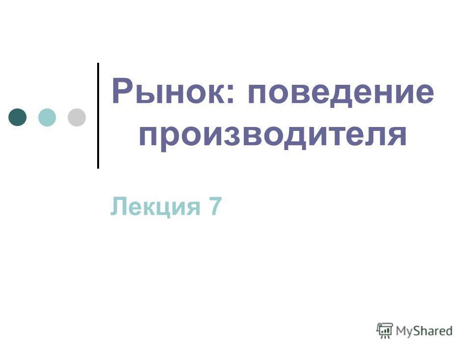 Рынок: поведение производителя Лекция 7