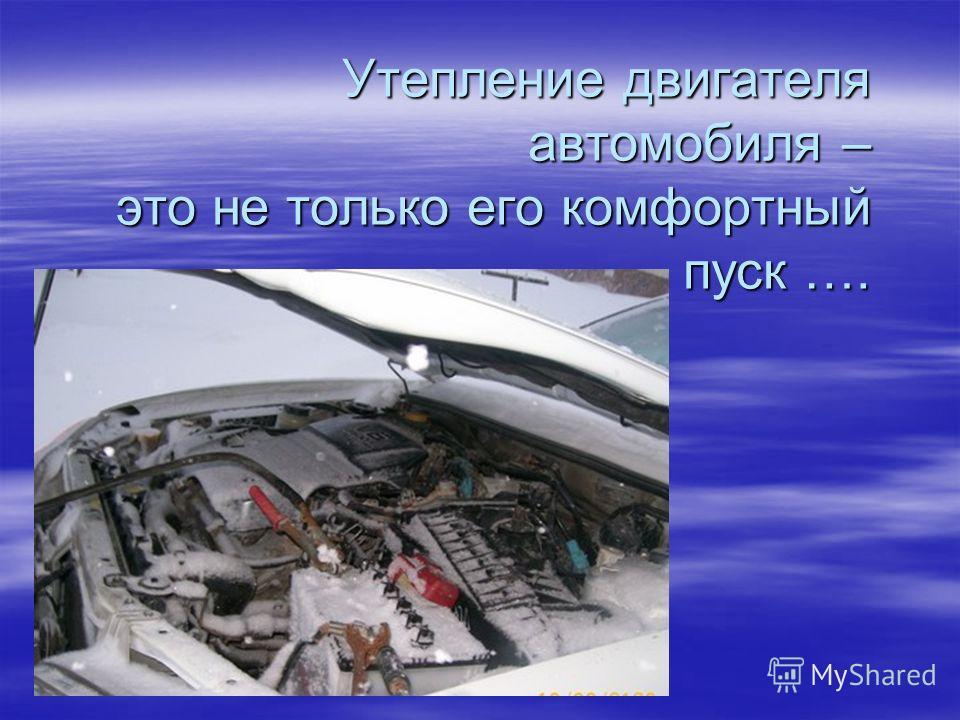 Утепление двигателя автомобиля – это не только его комфортный пуск ….