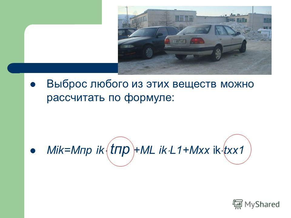 Выброс любого из этих веществ можно рассчитать по формуле: Mik=Mпр ik tпр +МL ik L1+Mxx ik txx1