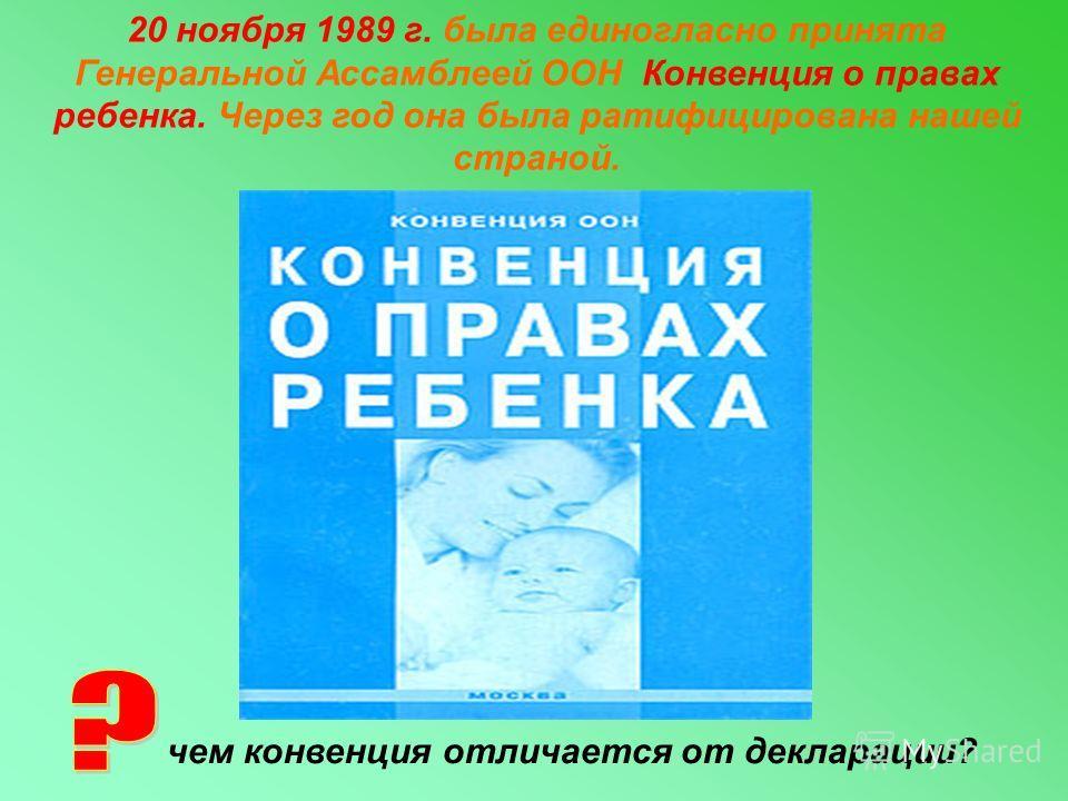 20 ноября 1989 г. была единогласно принята Генеральной Ассамблеей ООН Конвенция о правах ребенка. Через год она была ратифицирована нашей страной. чем конвенция отличается от декларации?
