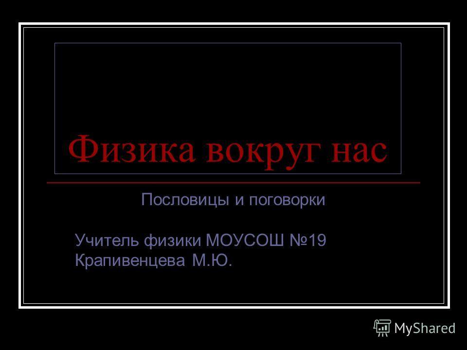 Физика вокруг нас Пословицы и поговорки Учитель физики МОУСОШ 19 Крапивенцева М.Ю.