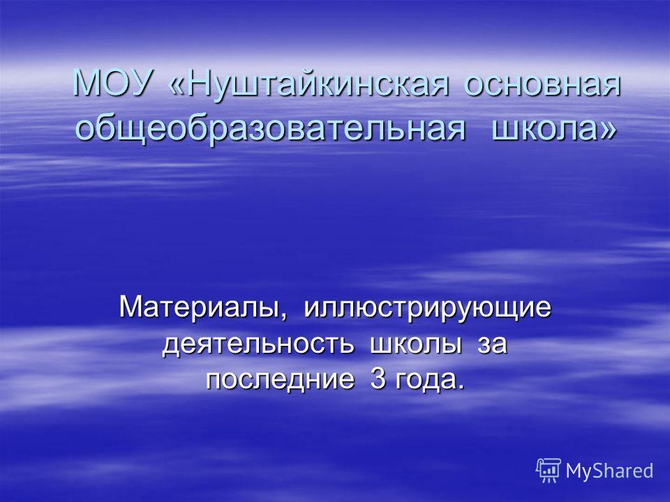 МОУ «Нуштайкинская основная общеобразовательная школа» Материалы, иллюстрирующие деятельность школы за последние 3 года.
