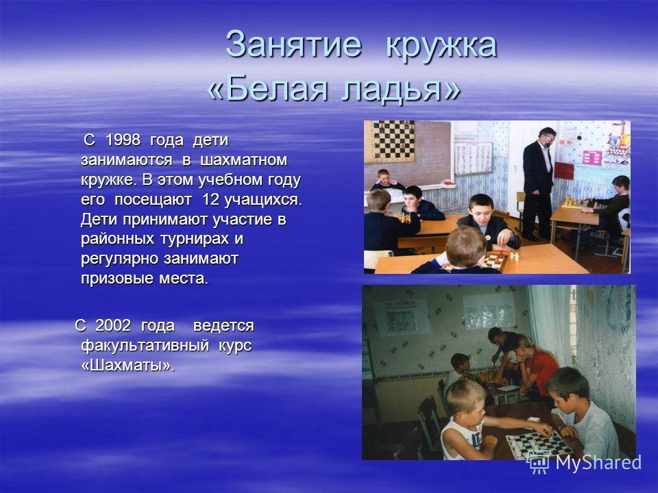 Занятие кружка «Белая ладья» С 1998 года дети занимаются в шахматном кружке. В этом учебном году его посещают 12 учащихся. Дети принимают участие в районных турнирах и регулярно занимают призовые места. С 1998 года дети занимаются в шахматном кружке.