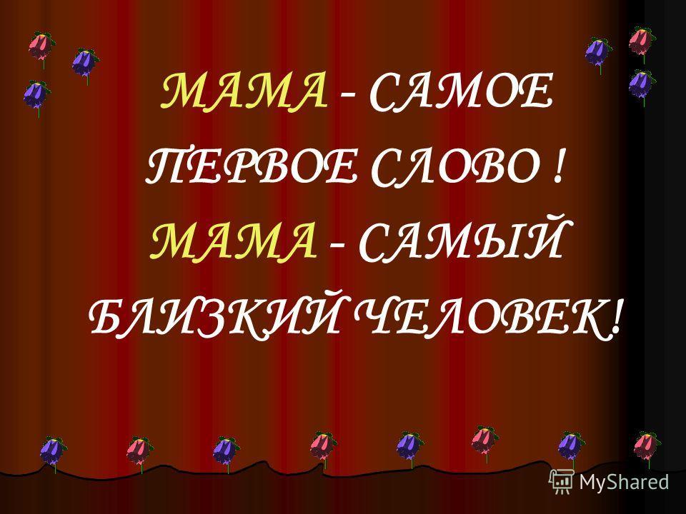 МАМА - САМОЕ ПЕРВОЕ СЛОВО ! МАМА - САМЫЙ БЛИЗКИЙ ЧЕЛОВЕК!