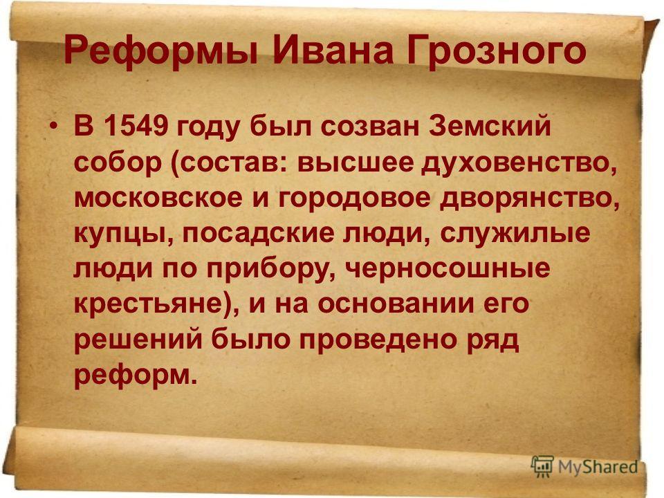 Реформы Ивана Грозного В 1549 году был созван Земский собор (состав: высшее духовенство, московское и городовое дворянство, купцы, посадские люди, служилые люди по прибору, черносошные крестьяне), и на основании его решений было проведено ряд реформ.