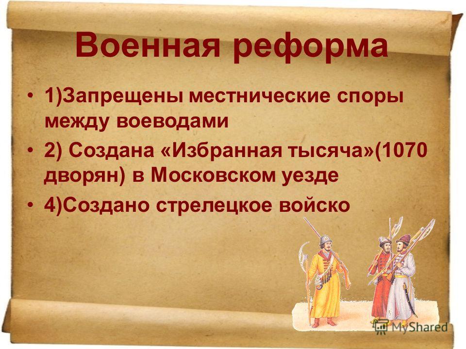 Военная реформа 1)Запрещены местнические споры между воеводами 2) Создана «Избранная тысяча»(1070 дворян) в Московском уезде 4)Создано стрелецкое войско