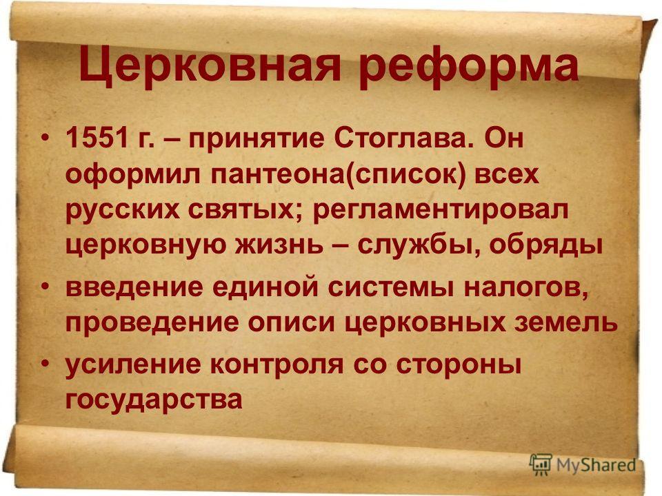 Церковная реформа 1551 г. – принятие Стоглава. Он оформил пантеона(список) всех русских святых; регламентировал церковную жизнь – службы, обряды введение единой системы налогов, проведение описи церковных земель усиление контроля со стороны государст