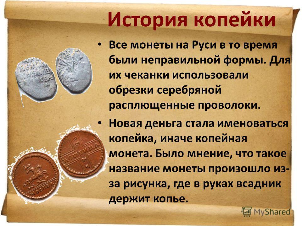 История копейки Все монеты на Руси в то время были неправильной формы. Для их чеканки использовали обрезки серебряной расплющенные проволоки. Новая деньга стала именоваться копейка, иначе копейная монета. Было мнение, что такое название монеты произо