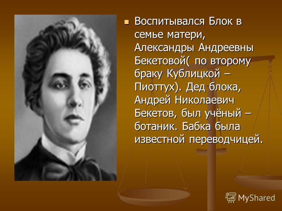 Воспитывался Блок в семье матери, Александры Андреевны Бекетовой( по второму браку Кублицкой – Пиоттух). Дед блока, Андрей Николаевич Бекетов, был учёный – ботаник. Бабка была известной переводчицей.