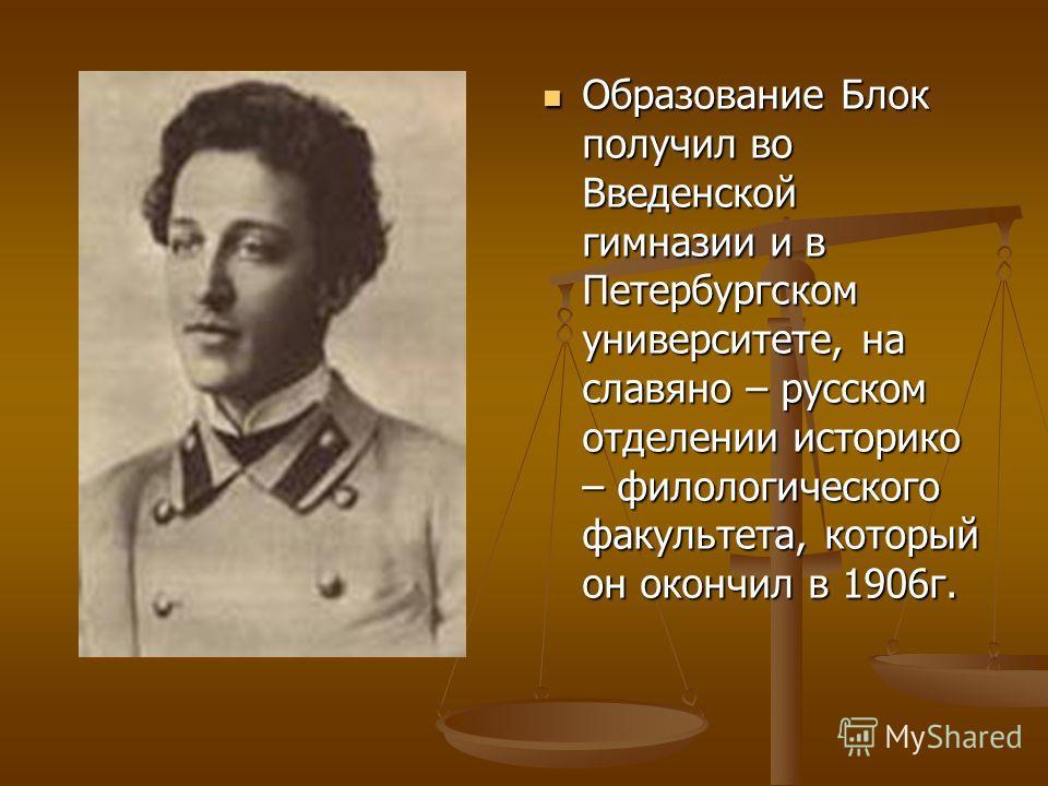 Образование Блок получил во Введенской гимназии и в Петербургском университете, на славяно – русском отделении историко – филологического факультета, который он окончил в 1906г.