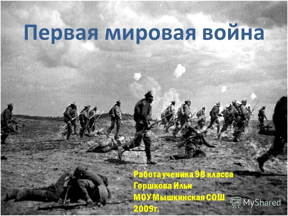 Первая мировая война Работа ученика 9В класса Горшкова Ильи МОУ Мышкинская СОШ 2009г.