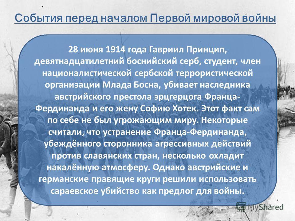 События перед началом Первой мировой войны 28 июня 1914 года Гавриил Принцип, девятнадцатилетний боснийский серб, студент, член националистической сербской террористической организации Млада Босна, убивает наследника австрийского престола эрцгерцога