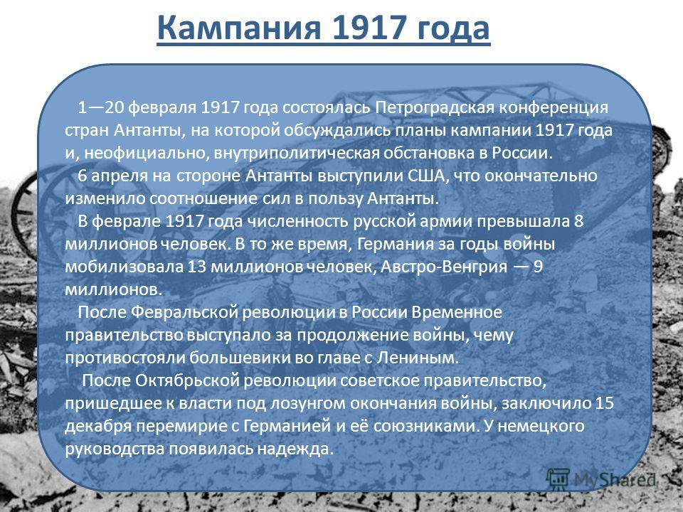 120 февраля 1917 года состоялась Петроградская конференция стран Антанты, на которой обсуждались планы кампании 1917 года и, неофициально, внутриполитическая обстановка в России. 6 апреля на стороне Антанты выступили США, что окончательно изменило со