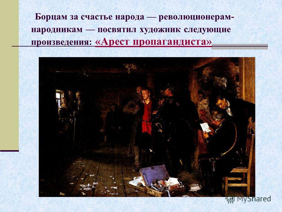 Борцам за счастье народа революционерам- народникам посвятил художник следующие произведения: «Арест пропагандиста» «Арест пропагандиста»