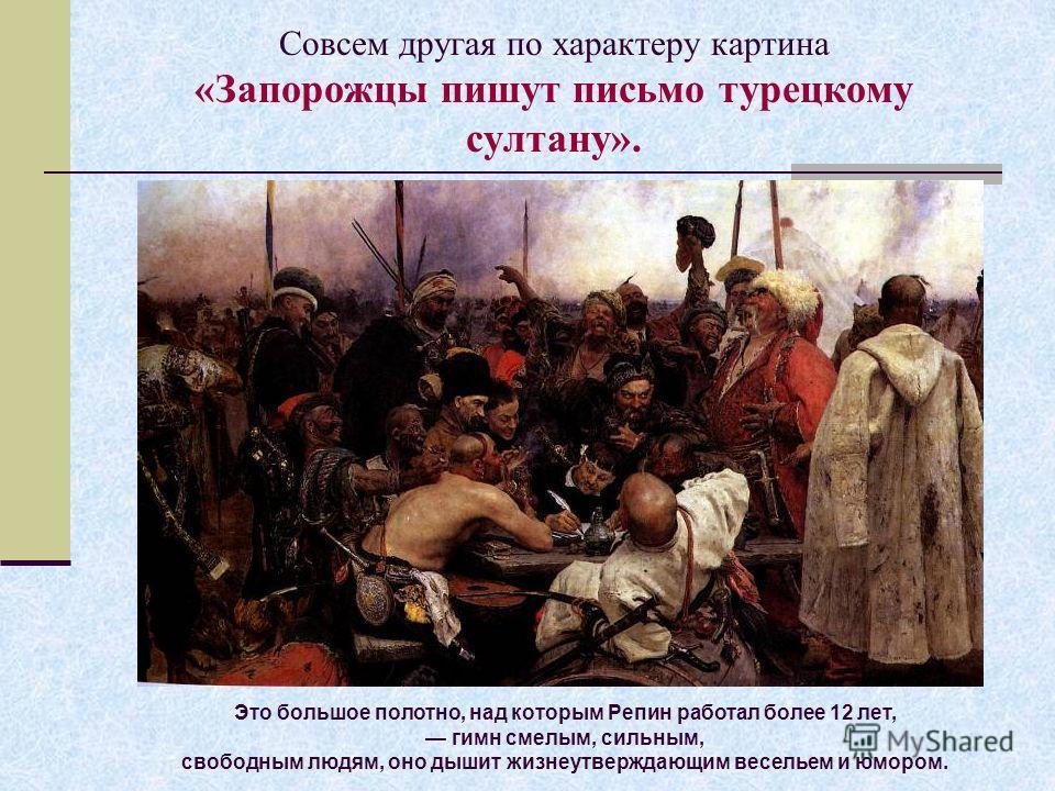 Совсем другая по характеру картина «Запорожцы пишут письмо турецкому султану». Это большое полотно, над которым Репин работал более 12 лет, гимн смелым, сильным, свободным людям, оно дышит жизнеутверждающим весельем и юмором.
