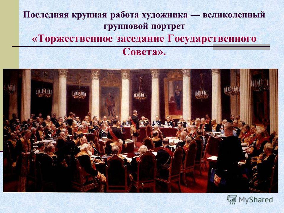 Последняя крупная работа художника великолепный групповой портрет «Торжественное заседание Государственного Совета».