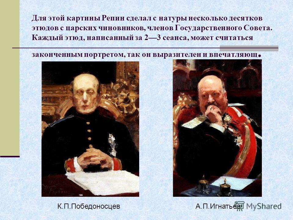 Для этой картины Репин сделал с натуры несколько десятков этюдов с царских чиновников, членов Государственного Совета. Каждый этюд, написанный за 23 сеанса, может считаться законченным портретом, так он выразителен и впечатляющ. К.П.ПобедоносцевА.П.И
