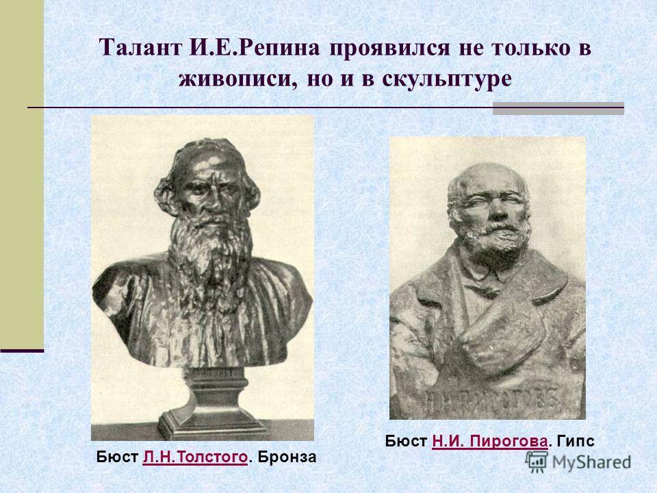 Талант И.Е.Репина проявился не только в живописи, но и в скульптуре Бюст Л.Н.Толстого. БронзаЛ.Н.Толстого Бюст Н.И. Пирогова. ГипсН.И. Пирогова