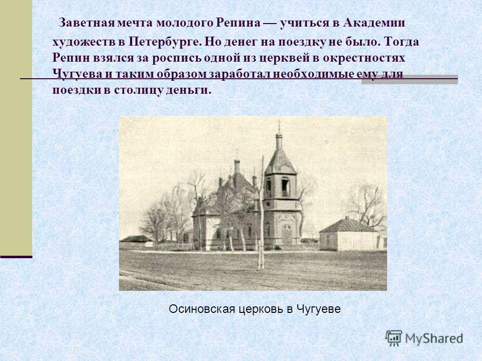Заветная мечта молодого Репина учиться в Академии художеств в Петербурге. Но денег на поездку не было. Тогда Репин взялся за роспись одной из церквей в окрестностях Чугуева и таким образом заработал необходимые ему для поездки в столицу деньги. Осино