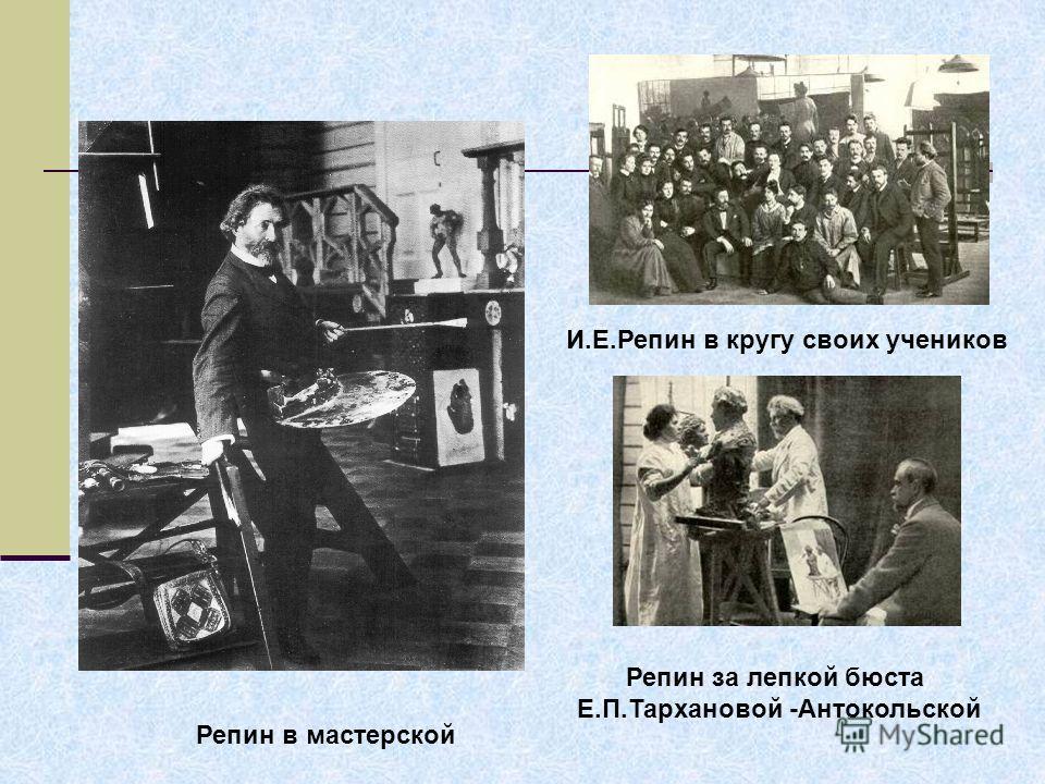 Репин в мастерской И.Е.Репин в кругу своих учеников Репин за лепкой бюста Е.П.Тархановой -Антокольской