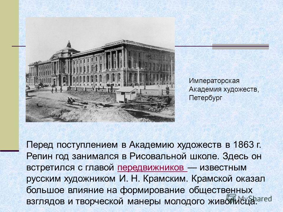 Перед поступлением в Академию художеств в 1863 г. Репин год занимался в Рисовальной школе. Здесь он встретился с главой передвижников известным русским художником И. Н. Крамским. Крамской оказал большое влияние на формирование общественныхпередвижник