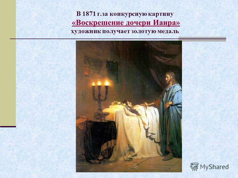 В 1871 г.за конкурсную картину «Воскрешение дочери Иаира» художник получает золотую медаль «Воскрешение дочери Иаира»