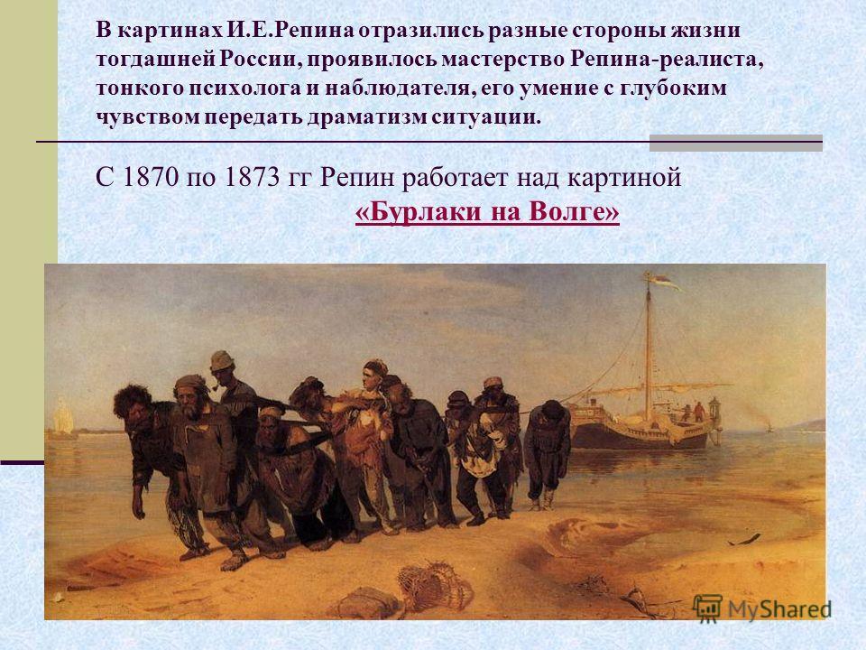 В картинах И.Е.Репина отразились разные стороны жизни тогдашней России, проявилось мастерство Репина-реалиста, тонкого психолога и наблюдателя, его умение с глубоким чувством передать драматизм ситуации. С 1870 по 1873 гг Репин работает над картиной