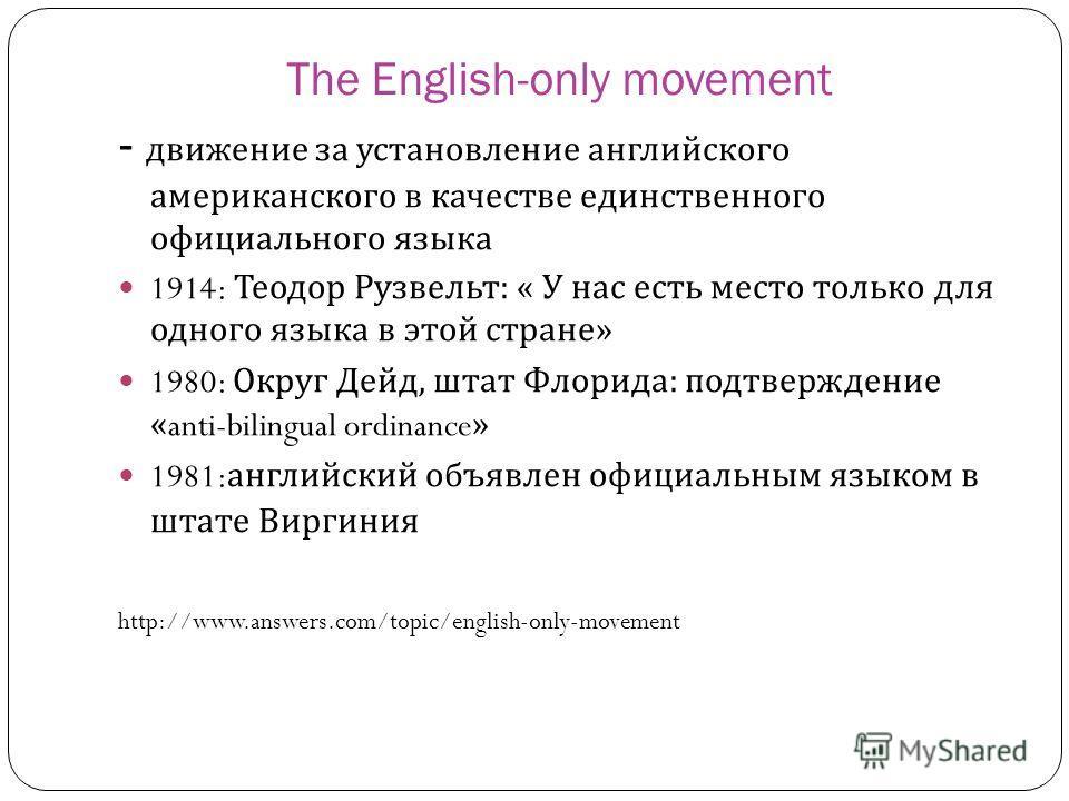 The English-only movement - движение за установление английского американского в качестве единственного официального языка 1914: Теодор Рузвельт : « У нас есть место только для одного языка в этой стране » 1980: Округ Дейд, штат Флорида : подтвержден
