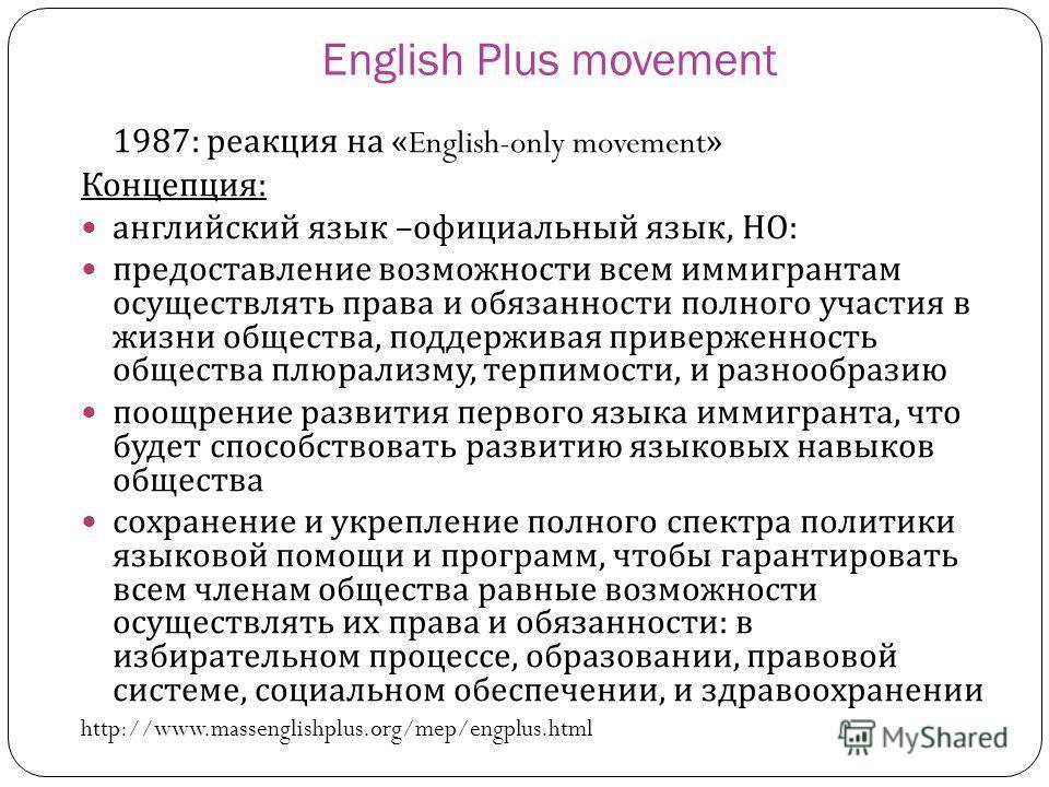 English Plus movement 1987: реакция на «English-only movement» Концепция : английский язык – официальный язык, НО : предоставление возможности всем иммигрантам осуществлять права и обязанности полного участия в жизни общества, поддерживая приверженно