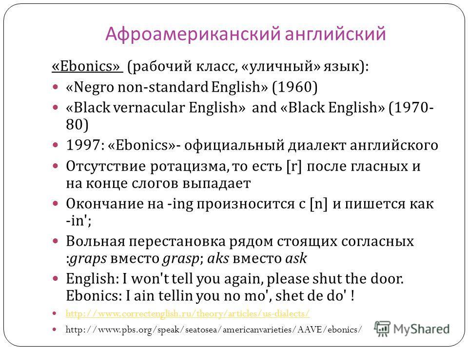 Афроамериканский английский « Ebonics » (рабочий класс, « уличный » язык ): « Negro non-standard English » (1960) « Black vernacular English » and « Black English » (1970- 80) 1997: « Ebonics »- официальный диалект английского Отсутствие ротацизма, т
