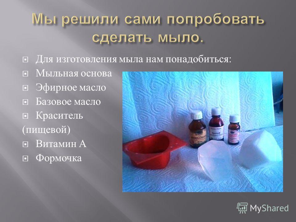 Для изготовления мыла нам понадобиться : Мыльная основа Эфирное масло Базовое масло Краситель ( пищевой ) Витамин А Формочка