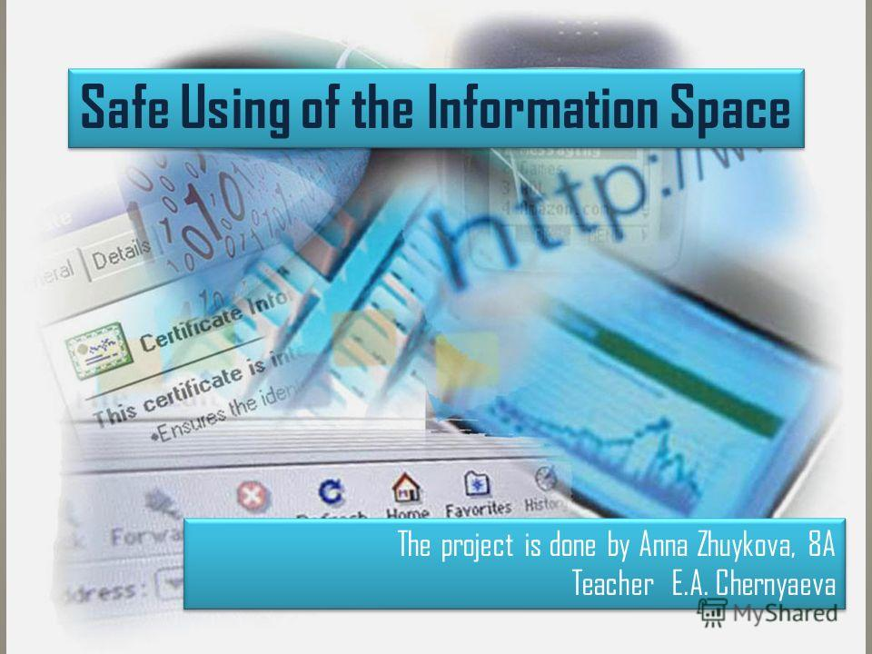 Safe Using of the Information Space The project is done by Anna Zhuykova, 8A Teacher E.A. Chernyaeva The project is done by Anna Zhuykova, 8A Teacher E.A. Chernyaeva
